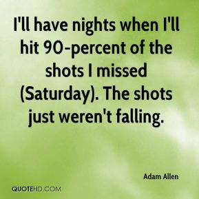 I'll have nights when I'll hit 90-percent of the shots I missed (Saturday). The shots just weren't falling.