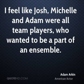 Adam Arkin - I feel like Josh, Michelle and Adam were all team players, who wanted to be a part of an ensemble.