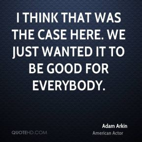 I think that was the case here. We just wanted it to be good for everybody.