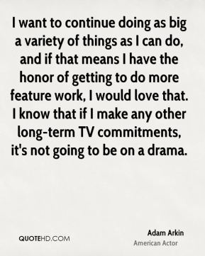 Adam Arkin - I want to continue doing as big a variety of things as I can do, and if that means I have the honor of getting to do more feature work, I would love that. I know that if I make any other long-term TV commitments, it's not going to be on a drama.