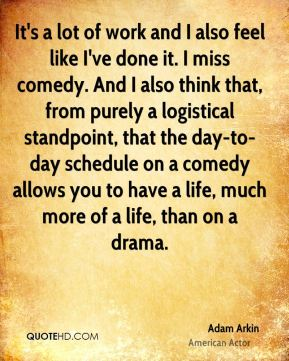 Adam Arkin - It's a lot of work and I also feel like I've done it. I miss comedy. And I also think that, from purely a logistical standpoint, that the day-to-day schedule on a comedy allows you to have a life, much more of a life, than on a drama.
