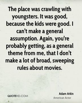 Adam Arkin - The place was crawling with youngsters. It was good, because the kids were good. I can't make a general assumption. Again, you're probably getting, as a general theme from me, that I don't make a lot of broad, sweeping rules about movies.