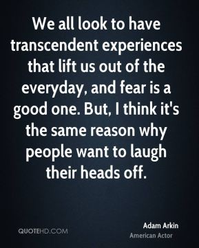 Adam Arkin - We all look to have transcendent experiences that lift us out of the everyday, and fear is a good one. But, I think it's the same reason why people want to laugh their heads off.