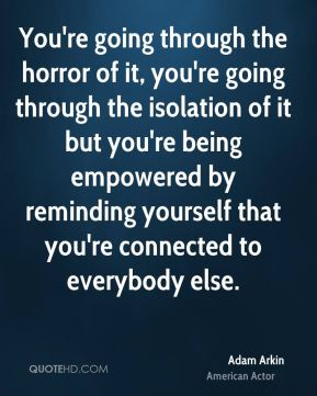 Adam Arkin - You're going through the horror of it, you're going through the isolation of it but you're being empowered by reminding yourself that you're connected to everybody else.