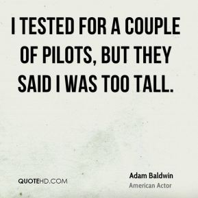 Adam Baldwin - I tested for a couple of pilots, but they said I was too tall.