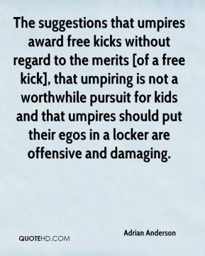 Adrian Anderson - The suggestions that umpires award free kicks without regard to the merits [of a free kick], that umpiring is not a worthwhile pursuit for kids and that umpires should put their egos in a locker are offensive and damaging.