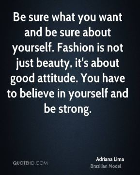 Adriana Lima - Be sure what you want and be sure about yourself. Fashion is not just beauty, it's about good attitude. You have to believe in yourself and be strong.