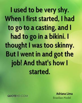 Adriana Lima - I used to be very shy. When I first started, I had to go to a casting, and I had to go in a bikini. I thought I was too skinny. But I went in and got the job! And that's how I started.