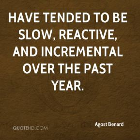 Agost Benard - have tended to be slow, reactive, and incremental over the past year.