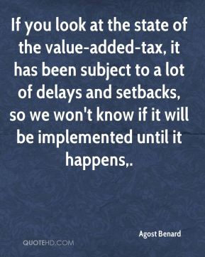 If you look at the state of the value-added-tax, it has been subject to a lot of delays and setbacks, so we won't know if it will be implemented until it happens.