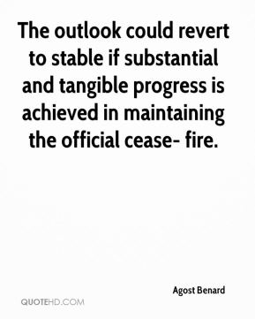 Agost Benard - The outlook could revert to stable if substantial and tangible progress is achieved in maintaining the official cease- fire.