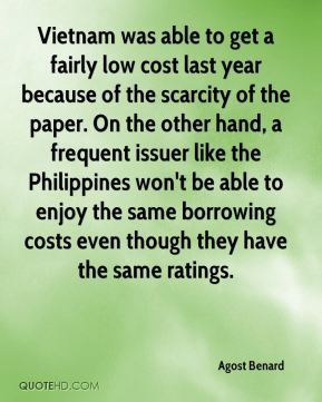 Vietnam was able to get a fairly low cost last year because of the scarcity of the paper. On the other hand, a frequent issuer like the Philippines won't be able to enjoy the same borrowing costs even though they have the same ratings.