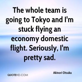 Akinori Otsuka - The whole team is going to Tokyo and I'm stuck flying an economy domestic flight. Seriously, I'm pretty sad.
