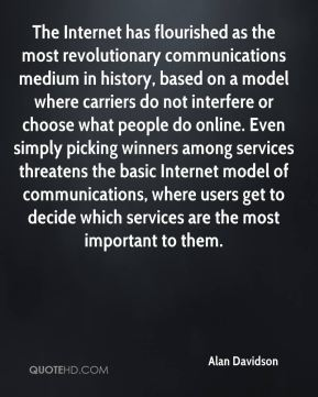 Alan Davidson - The Internet has flourished as the most revolutionary communications medium in history, based on a model where carriers do not interfere or choose what people do online. Even simply picking winners among services threatens the basic Internet model of communications, where users get to decide which services are the most important to them.