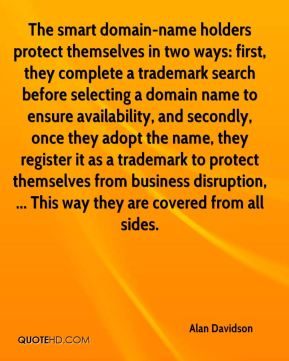 Alan Davidson - The smart domain-name holders protect themselves in two ways: first, they complete a trademark search before selecting a domain name to ensure availability, and secondly, once they adopt the name, they register it as a trademark to protect themselves from business disruption, ... This way they are covered from all sides.
