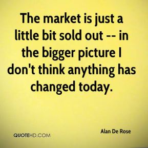 Alan De Rose - The market is just a little bit sold out -- in the bigger picture I don't think anything has changed today.