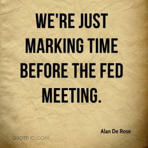 Alan De Rose - We're just marking time before the Fed meeting.
