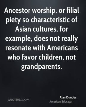 Ancestor worship, or filial piety so characteristic of Asian cultures, for example, does not really resonate with Americans who favor children, not grandparents.