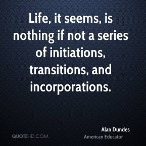Life, it seems, is nothing if not a series of initiations, transitions, and incorporations.