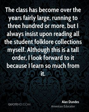 Alan Dundes - The class has become over the years fairly large, running to three hundred or more, but I always insist upon reading all the student folklore collections myself. Although this is a tall order, I look forward to it because I learn so much from it.