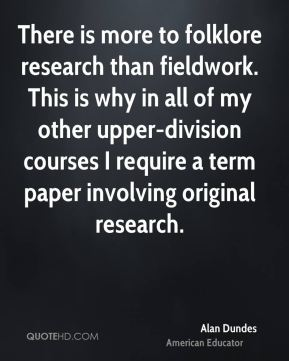 Alan Dundes - There is more to folklore research than fieldwork. This is why in all of my other upper-division courses I require a term paper involving original research.