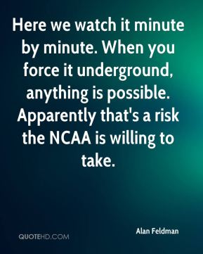 Alan Feldman - Here we watch it minute by minute. When you force it underground, anything is possible. Apparently that's a risk the NCAA is willing to take.