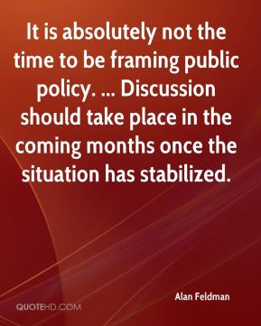 Alan Feldman - It is absolutely not the time to be framing public policy. ... Discussion should take place in the coming months once the situation has stabilized.