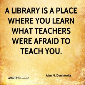 A library is a place where you learn what teachers were afraid to teach you.