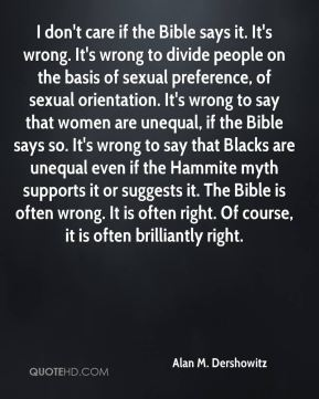 Alan M. Dershowitz - I don't care if the Bible says it. It's wrong. It's wrong to divide people on the basis of sexual preference, of sexual orientation. It's wrong to say that women are unequal, if the Bible says so. It's wrong to say that Blacks are unequal even if the Hammite myth supports it or suggests it. The Bible is often wrong. It is often right. Of course, it is often brilliantly right.