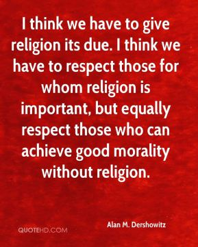 I think we have to give religion its due. I think we have to respect those for whom religion is important, but equally respect those who can achieve good morality without religion.