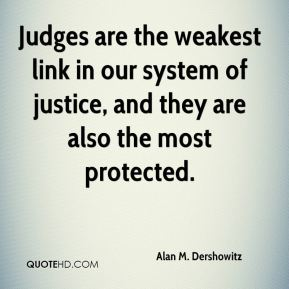 Judges are the weakest link in our system of justice, and they are also the most protected.