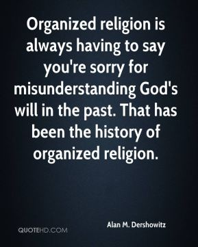 Organized religion is always having to say you're sorry for misunderstanding God's will in the past. That has been the history of organized religion.