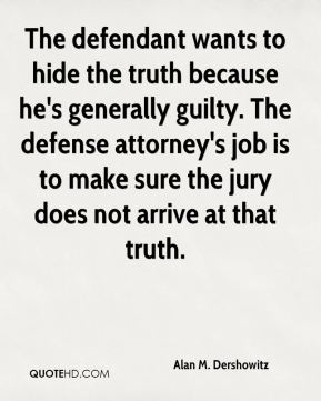 Alan M. Dershowitz - The defendant wants to hide the truth because he's generally guilty. The defense attorney's job is to make sure the jury does not arrive at that truth.