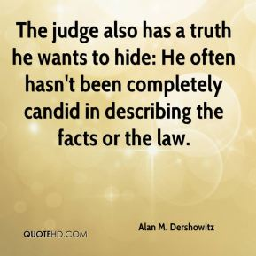 The judge also has a truth he wants to hide: He often hasn't been completely candid in describing the facts or the law.