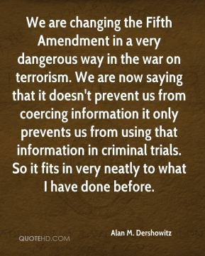 We are changing the Fifth Amendment in a very dangerous way in the war on terrorism. We are now saying that it doesn't prevent us from coercing information it only prevents us from using that information in criminal trials. So it fits in very neatly to what I have done before.