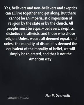 Yes, believers and non-believers and skeptics can all live together and get along. But there cannot be an imperialistic imposition of religion by the state or by the church. All people must be equal--believers, skeptics, disbelievers, atheists, and those who chose religion. Unless we are all deemed equal, and unless the morality of disbelief is deemed the equivalent of the morality of belief, we will simply be tolerated, and that is not the American way.