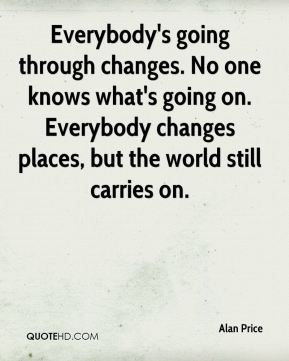 Alan Price - Everybody's going through changes. No one knows what's going on. Everybody changes places, but the world still carries on.