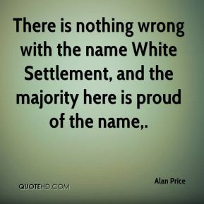 Alan Price - There is nothing wrong with the name White Settlement, and the majority here is proud of the name.