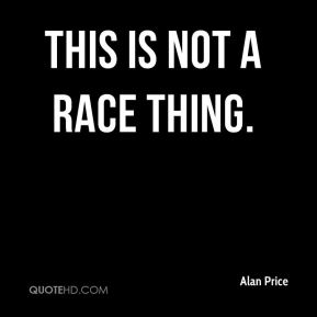 Alan Price - This is not a race thing.