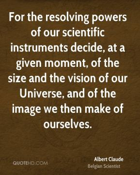 For the resolving powers of our scientific instruments decide, at a given moment, of the size and the vision of our Universe, and of the image we then make of ourselves.