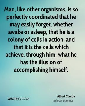 Man, like other organisms, is so perfectly coordinated that he may easily forget, whether awake or asleep, that he is a colony of cells in action, and that it is the cells which achieve, through him, what he has the illusion of accomplishing himself.