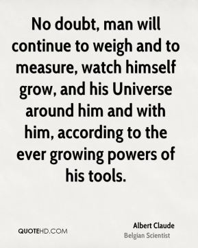 No doubt, man will continue to weigh and to measure, watch himself grow, and his Universe around him and with him, according to the ever growing powers of his tools.