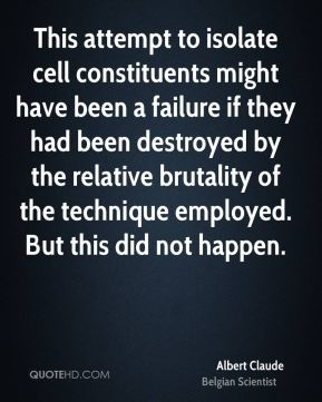 This attempt to isolate cell constituents might have been a failure if they had been destroyed by the relative brutality of the technique employed. But this did not happen.