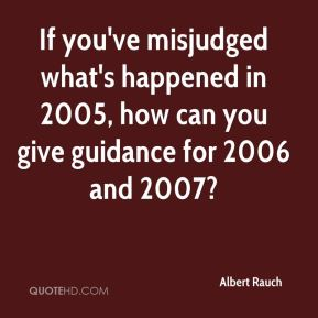 Albert Rauch - If you've misjudged what's happened in 2005, how can you give guidance for 2006 and 2007?