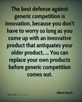 Albert Rauch - The best defense against generic competition is innovation, because you don't have to worry so long as you come up with an innovative product that antiquates your older product, ... You can replace your own products before generic competition comes out.