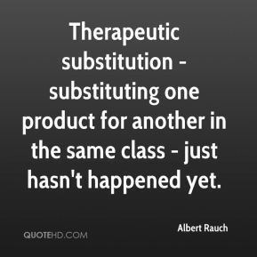 Albert Rauch - Therapeutic substitution - substituting one product for another in the same class - just hasn't happened yet.