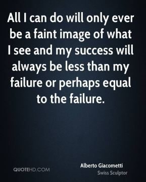 All I can do will only ever be a faint image of what I see and my success will always be less than my failure or perhaps equal to the failure.