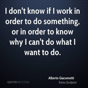 I don't know if I work in order to do something, or in order to know why I can't do what I want to do.