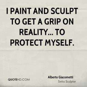 I paint and sculpt to get a grip on reality... to protect myself.
