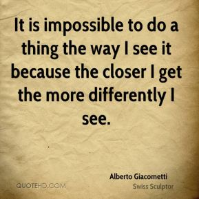 It is impossible to do a thing the way I see it because the closer I get the more differently I see.
